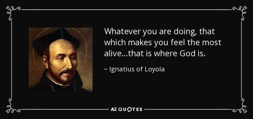 Whatever you are doing, that which makes you feel the most alive...that is where God is. - Ignatius of Loyola