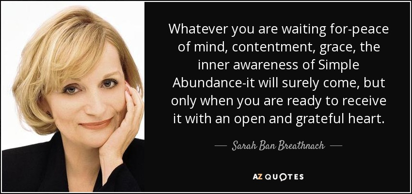 Whatever you are waiting for-peace of mind, contentment, grace, the inner awareness of Simple Abundance-it will surely come, but only when you are ready to receive it with an open and grateful heart. - Sarah Ban Breathnach