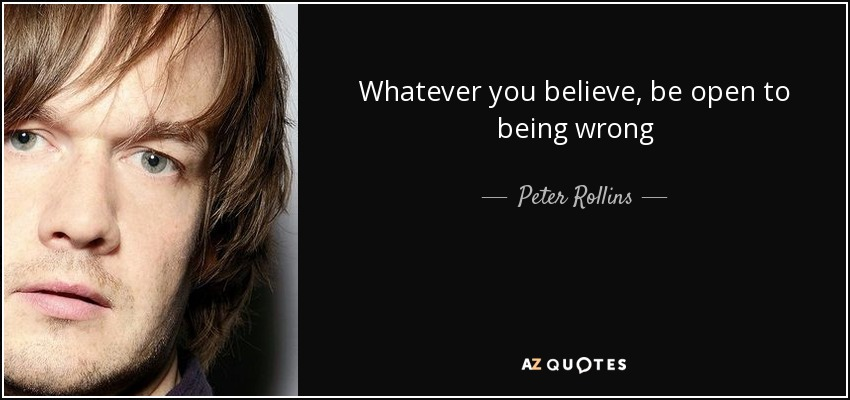 Whatever you believe, be open to being wrong - Peter Rollins