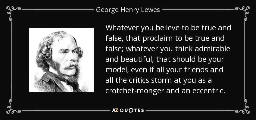 Whatever you believe to be true and false, that proclaim to be true and false; whatever you think admirable and beautiful, that should be your model, even if all your friends and all the critics storm at you as a crotchet-monger and an eccentric. - George Henry Lewes