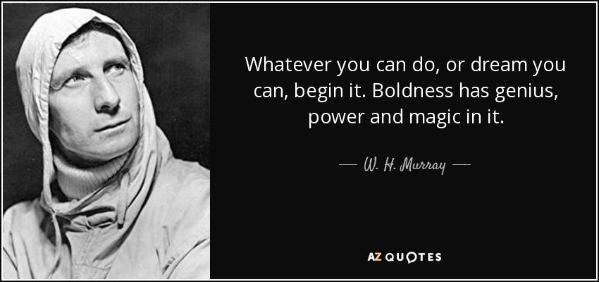 Whatever you can do, or dream you can, begin it. Boldness has genius, power and magic in it. - W. H. Murray