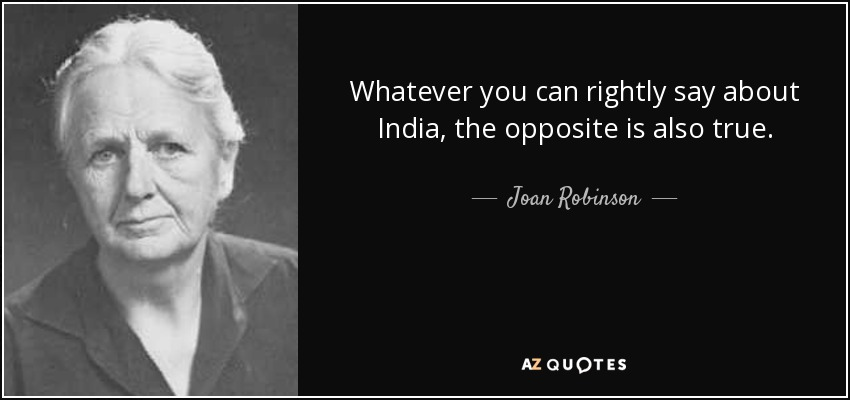 Whatever you can rightly say about India, the opposite is also true. - Joan Robinson