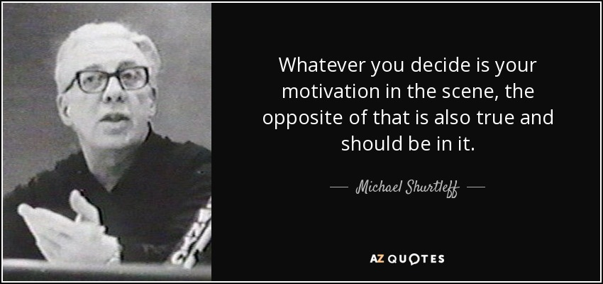 Whatever you decide is your motivation in the scene, the opposite of that is also true and should be in it. - Michael Shurtleff
