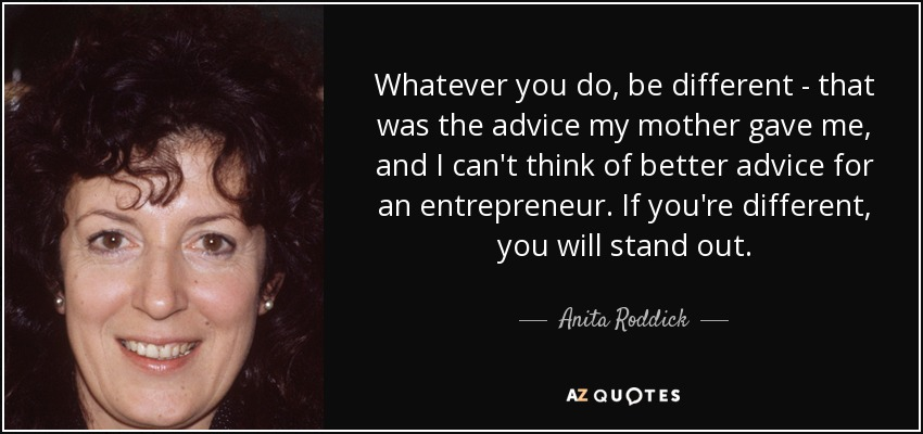Whatever you do, be different - that was the advice my mother gave me, and I can't think of better advice for an entrepreneur. If you're different, you will stand out. - Anita Roddick