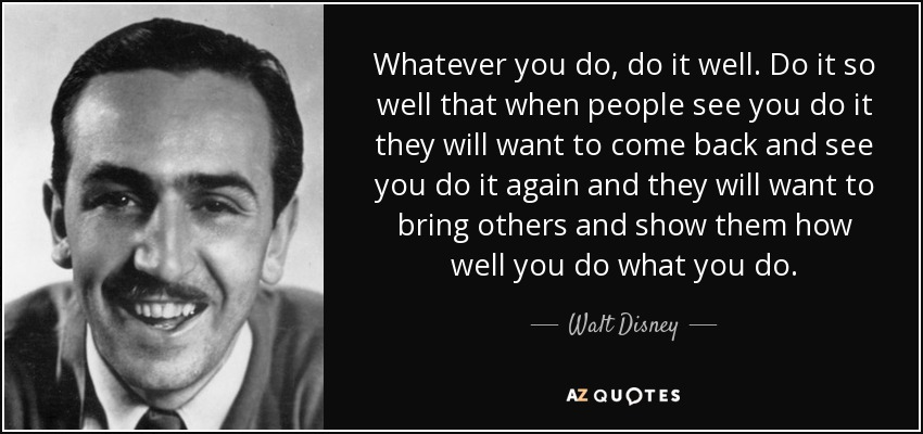 Whatever you do, do it well. Do it so well that when people see you do it they will want to come back and see you do it again and they will want to bring others and show them how well you do what you do. - Walt Disney