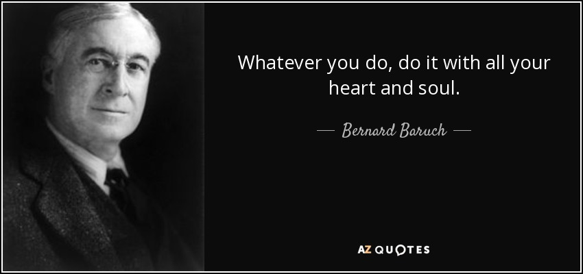 Whatever you do, do it with all your heart and soul. - Bernard Baruch