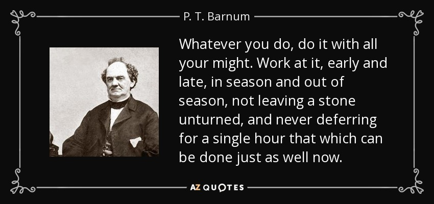 Whatever you do, do it with all your might. Work at it, early and late, in season and out of season, not leaving a stone unturned, and never deferring for a single hour that which can be done just as well now. - P. T. Barnum