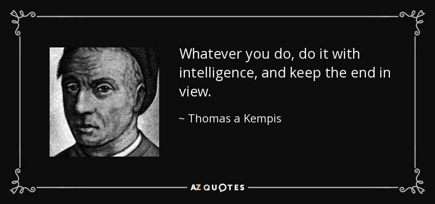 Whatever you do, do it with intelligence, and keep the end in view. - Thomas a Kempis