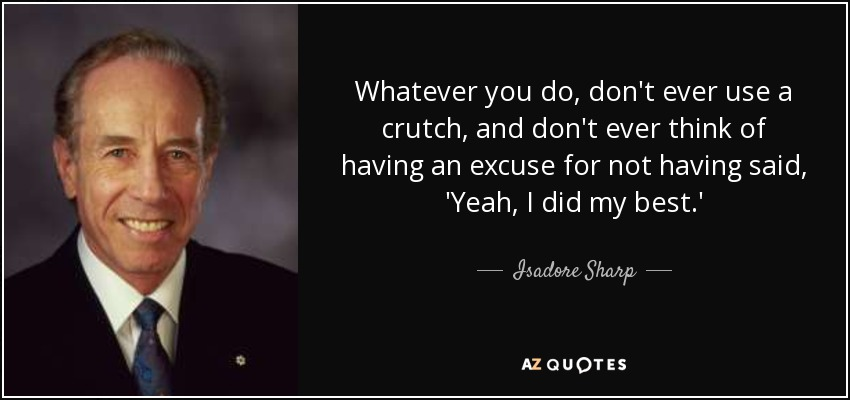 Whatever you do, don't ever use a crutch, and don't ever think of having an excuse for not having said, 'Yeah, I did my best.' - Isadore Sharp