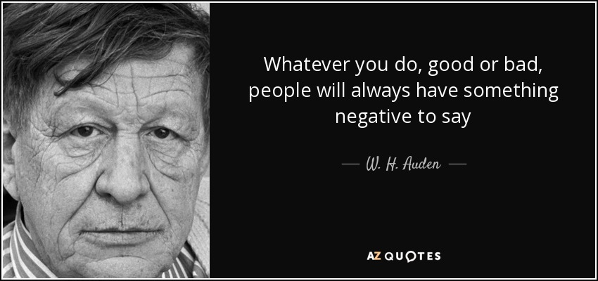 Whatever you do, good or bad, people will always have something negative to say - W. H. Auden