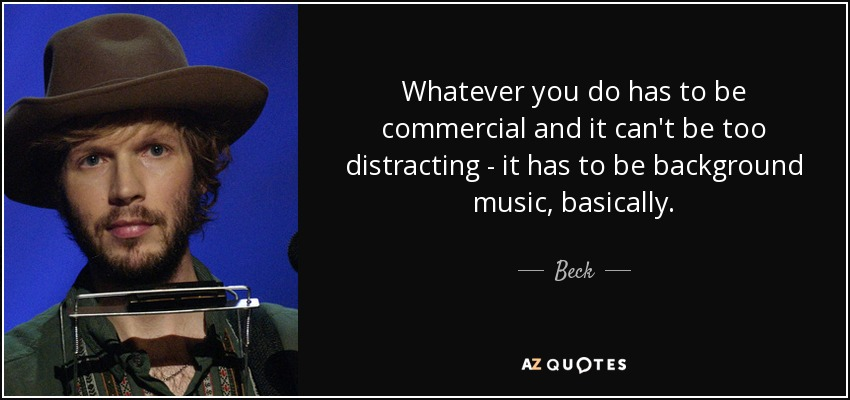 Whatever you do has to be commercial and it can't be too distracting - it has to be background music, basically. - Beck