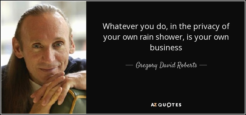 Whatever you do, in the privacy of your own rain shower, is your own business - Gregory David Roberts