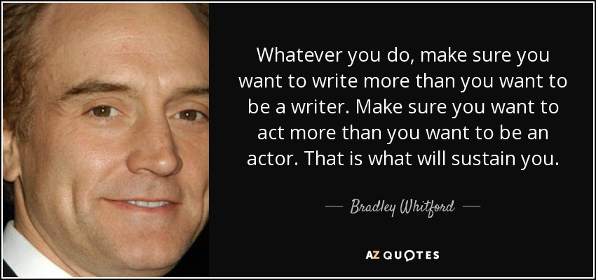 Whatever you do, make sure you want to write more than you want to be a writer. Make sure you want to act more than you want to be an actor. That is what will sustain you. - Bradley Whitford