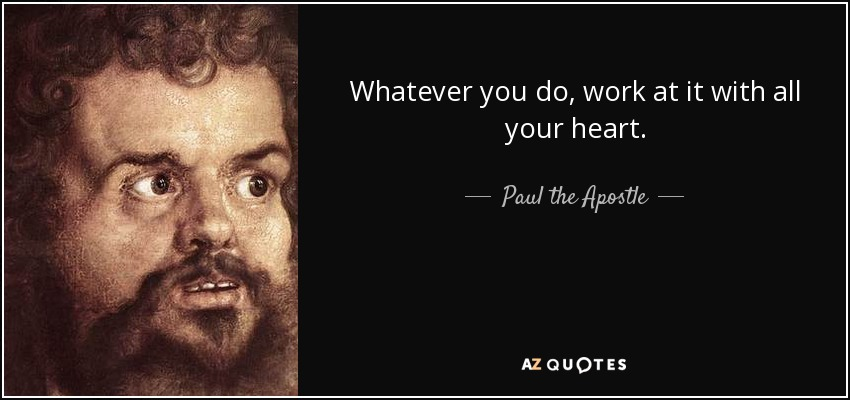 Whatever you do, work at it with all your heart. - Paul the Apostle