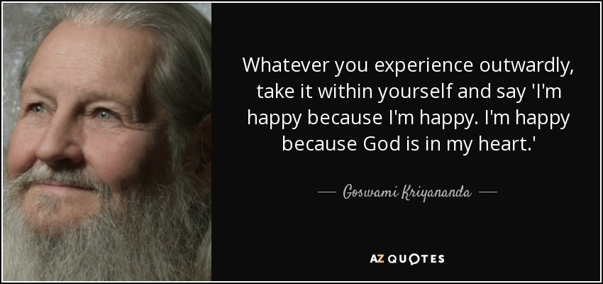Whatever you experience outwardly, take it within yourself and say 'I'm happy because I'm happy. I'm happy because God is in my heart.' - Goswami Kriyananda