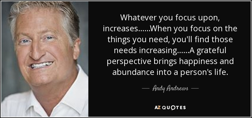 Whatever you focus upon, increases......When you focus on the things you need, you'll find those needs increasing......A grateful perspective brings happiness and abundance into a person's life. - Andy Andrews