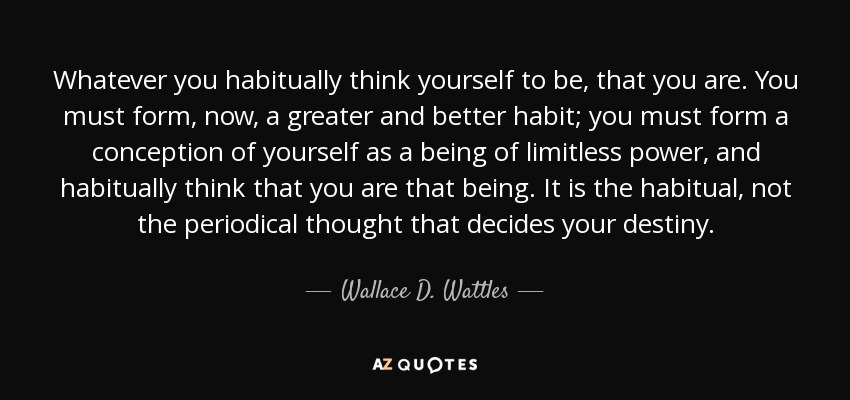 Whatever you habitually think yourself to be, that you are. You must form, now, a greater and better habit; you must form a conception of yourself as a being of limitless power, and habitually think that you are that being. It is the habitual, not the periodical thought that decides your destiny. - Wallace D. Wattles