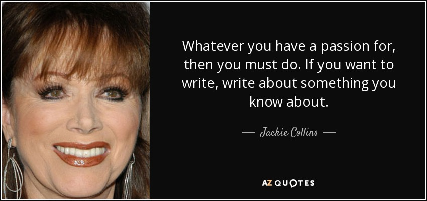 Whatever you have a passion for, then you must do. If you want to write, write about something you know about. - Jackie Collins