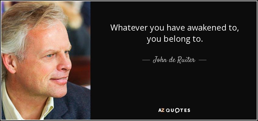 Whatever you have awakened to, you belong to. - John de Ruiter