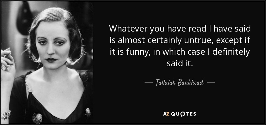 Whatever you have read I have said is almost certainly untrue, except if it is funny, in which case I definitely said it. - Tallulah Bankhead