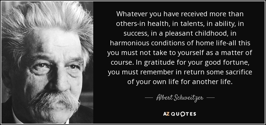 Whatever you have received more than others-in health, in talents, in ability, in success, in a pleasant childhood, in harmonious conditions of home life-all this you must not take to yourself as a matter of course. In gratitude for your good fortune, you must remember in return some sacrifice of your own life for another life. - Albert Schweitzer