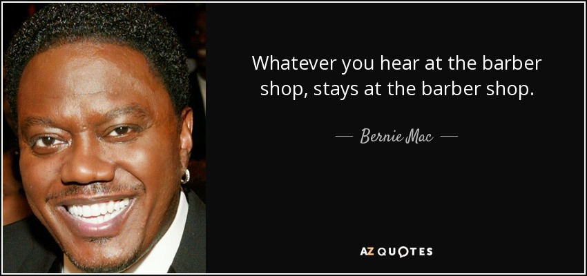 Whatever you hear at the barber shop, stays at the barber shop. - Bernie Mac