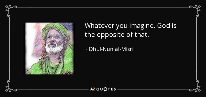 Whatever you imagine, God is the opposite of that. - Dhul-Nun al-Misri