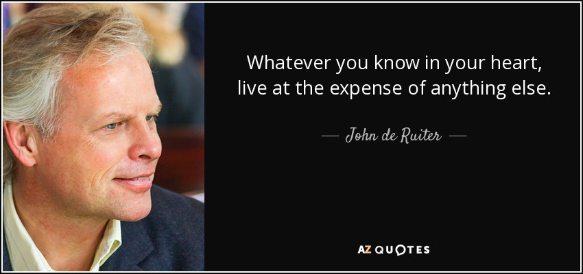Whatever you know in your heart, live at the expense of anything else. - John de Ruiter