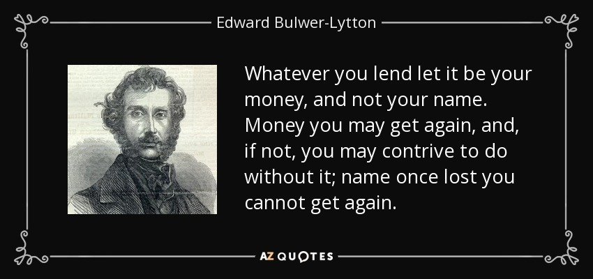 Whatever you lend let it be your money, and not your name. Money you may get again, and, if not, you may contrive to do without it; name once lost you cannot get again. - Edward Bulwer-Lytton, 1st Baron Lytton