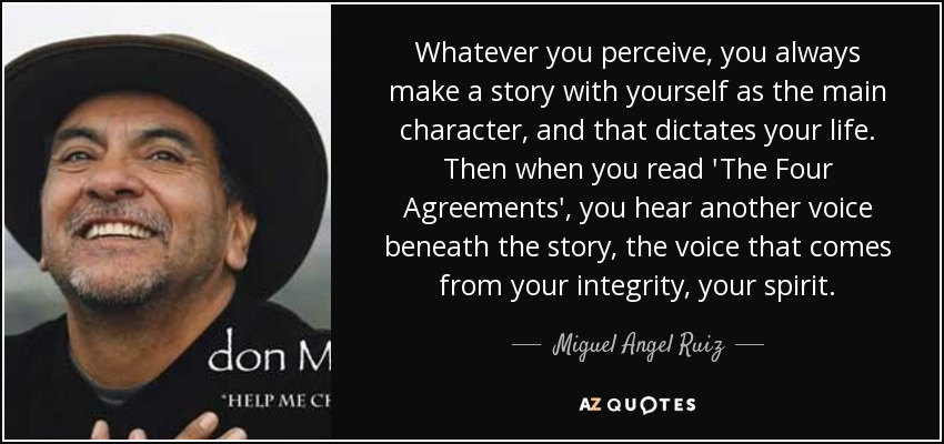 Whatever you perceive, you always make a story with yourself as the main character, and that dictates your life. Then when you read 'The Four Agreements', you hear another voice beneath the story, the voice that comes from your integrity, your spirit. - Miguel Angel Ruiz