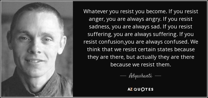 Whatever you resist you become. If you resist anger, you are always angry. If you resist sadness, you are always sad. If you resist suffering, you are always suffering. If you resist confusion,you are always confused. We think that we resist certain states because they are there, but actually they are there because we resist them. - Adyashanti