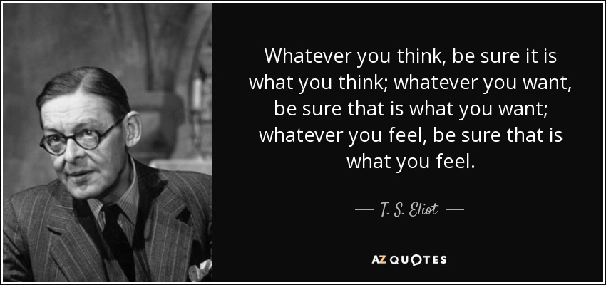 Whatever you think, be sure it is what you think; whatever you want, be sure that is what you want; whatever you feel, be sure that is what you feel. - T. S. Eliot