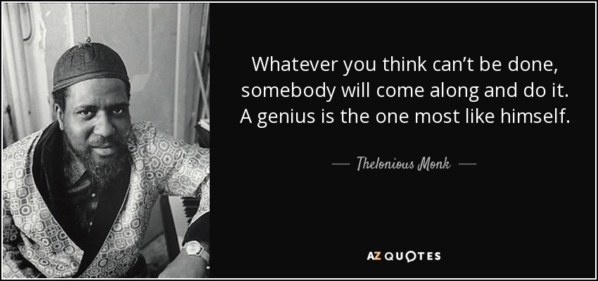 Whatever you think can't be done, somebody will come along and do it. A genius is the one most like himself. - Thelonious Monk