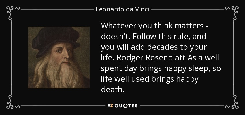 Whatever you think matters - doesn't. Follow this rule, and you will add decades to your life. Rodger Rosenblatt As a well spent day brings happy sleep, so life well used brings happy death. - Leonardo da Vinci