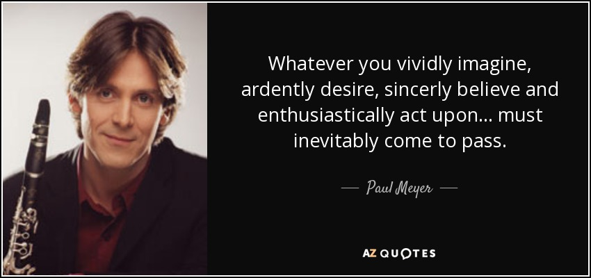 Whatever you vividly imagine, ardently desire, sincerly believe and enthusiastically act upon ... must inevitably come to pass. - Paul Meyer