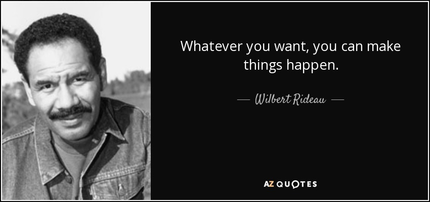 Whatever you want, you can make things happen. - Wilbert Rideau
