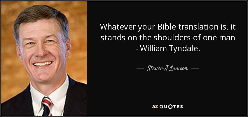 Whatever your Bible translation is, it stands on the shoulders of one man - William Tyndale. - Steven J Lawson