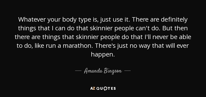 Whatever your body type is, just use it. There are definitely things that I can do that skinnier people can't do. But then there are things that skinnier people do that I'll never be able to do, like run a marathon. There's just no way that will ever happen. - Amanda Bingson