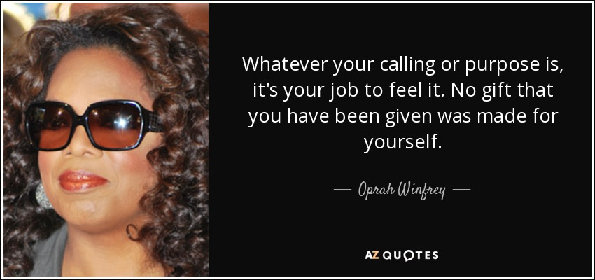 Whatever your calling or purpose is, it's your job to feel it. No gift that you have been given was made for yourself. - Oprah Winfrey