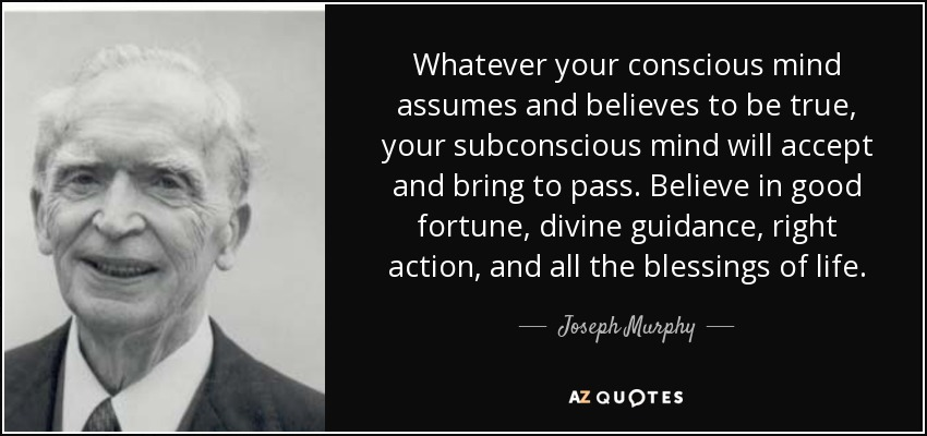 Whatever your conscious mind assumes and believes to be true, your subconscious mind will accept and bring to pass. Believe in good fortune, divine guidance, right action, and all the blessings of life. - Joseph Murphy