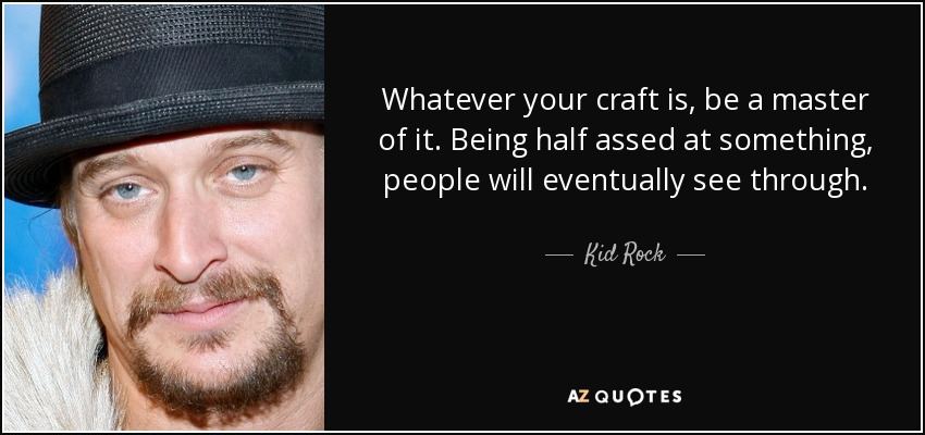 Whatever your craft is, be a master of it. Being half assed at something, people will eventually see through. - Kid Rock