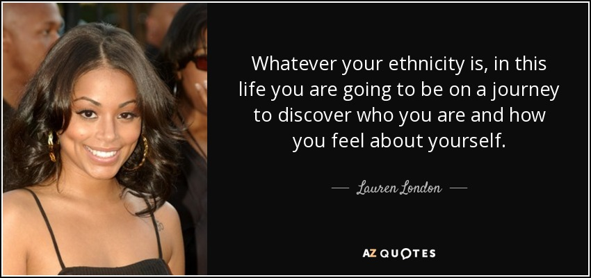 Whatever your ethnicity is, in this life you are going to be on a journey to discover who you are and how you feel about yourself. - Lauren London