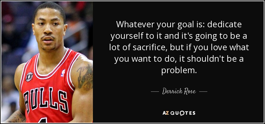 Whatever your goal is: dedicate yourself to it and it's going to be a lot of sacrifice, but if you love what you want to do, it shouldn't be a problem. - Derrick Rose