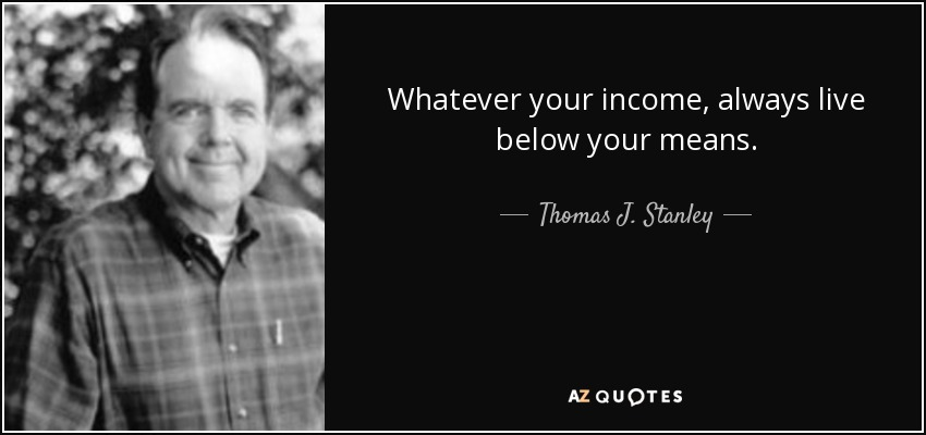 Thomas J. Stanley Quote: Whatever Your Income, Always Live