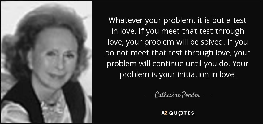 Whatever your problem, it is but a test in love. If you meet that test through love, your problem will be solved. If you do not meet that test through love, your problem will continue until you do! Your problem is your initiation in love. - Catherine Ponder