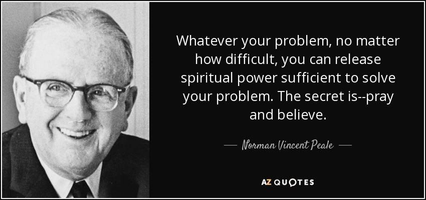 Whatever your problem, no matter how difficult, you can release spiritual power sufficient to solve your problem. The secret is--pray and believe. - Norman Vincent Peale