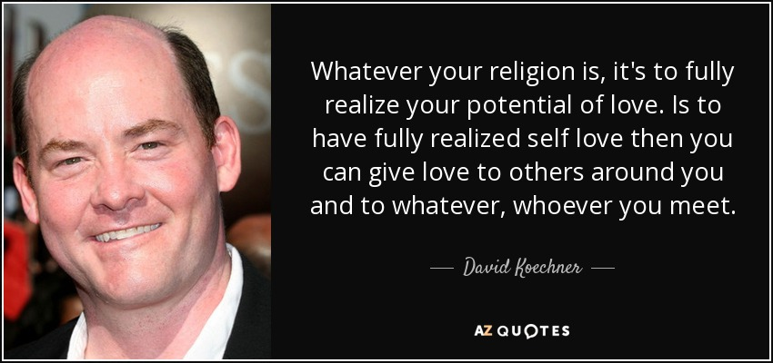 Whatever your religion is, it's to fully realize your potential of love. Is to have fully realized self love then you can give love to others around you and to whatever, whoever you meet. - David Koechner