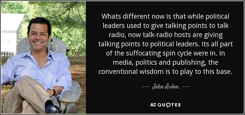 Whats different now is that while political leaders used to give talking points to talk radio, now talk-radio hosts are giving talking points to political leaders. Its all part of the suffocating spin cycle were in. In media, politics and publishing, the conventional wisdom is to play to this base. - John Avlon