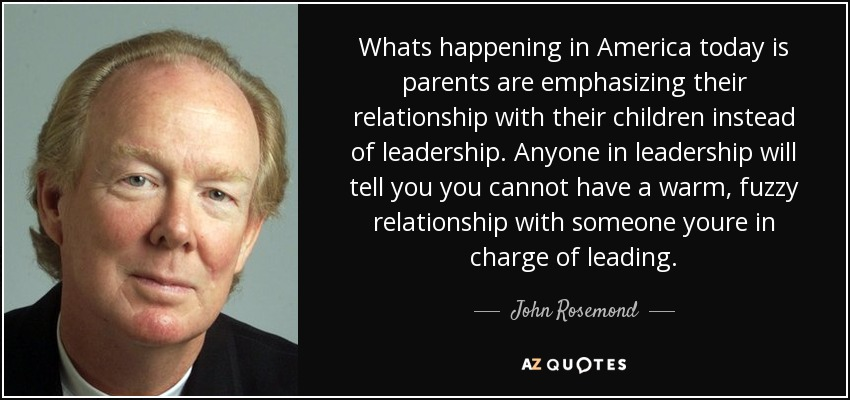 Whats happening in America today is parents are emphasizing their relationship with their children instead of leadership. Anyone in leadership will tell you you cannot have a warm, fuzzy relationship with someone youre in charge of leading. - John Rosemond