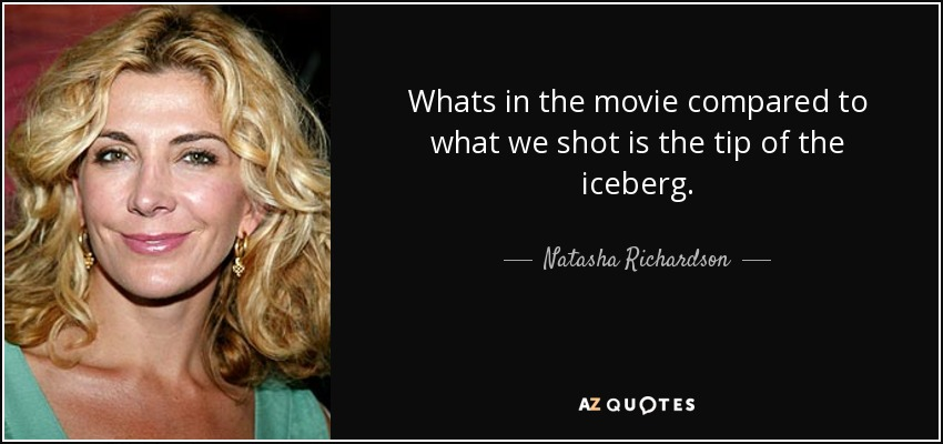 Whats in the movie compared to what we shot is the tip of the iceberg. - Natasha Richardson